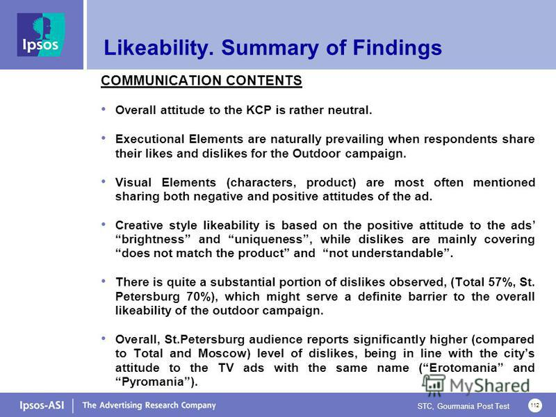 STC, Gourmania Post Test 112 Likeability. Summary of Findings COMMUNICATION CONTENTS Overall attitude to the KCP is rather neutral. Executional Elements are naturally prevailing when respondents share their likes and dislikes for the Outdoor campaign