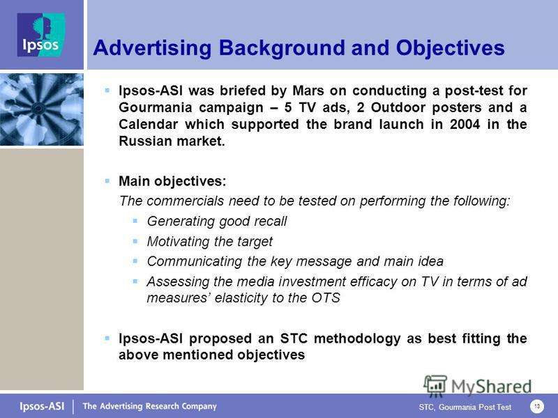 STC, Gourmania Post Test 13 Advertising Background and Objectives Ipsos-ASI was briefed by Mars on conducting a post-test for Gourmania campaign – 5 TV ads, 2 Outdoor posters and a Calendar which supported the brand launch in 2004 in the Russian mark