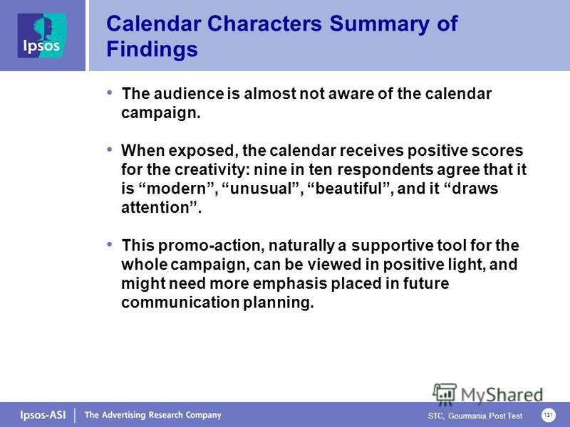 STC, Gourmania Post Test 131 Calendar Characters Summary of Findings The audience is almost not aware of the calendar campaign. When exposed, the calendar receives positive scores for the creativity: nine in ten respondents agree that it is modern, u