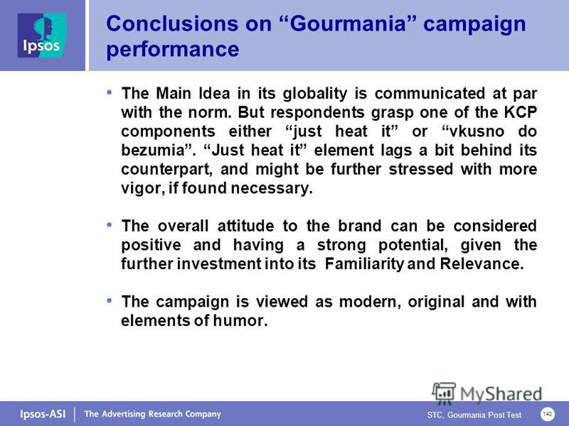 STC, Gourmania Post Test 140 Conclusions on Gourmania campaign performance The Main Idea in its globality is communicated at par with the norm. But respondents grasp one of the KCP components either just heat it or vkusno do bezumia. Just heat it ele