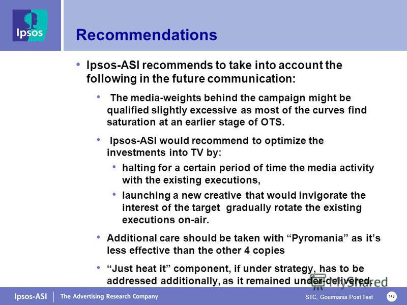 STC, Gourmania Post Test 143 Recommendations Ipsos-ASI recommends to take into account the following in the future communication: The media-weights behind the campaign might be qualified slightly excessive as most of the curves find saturation at an