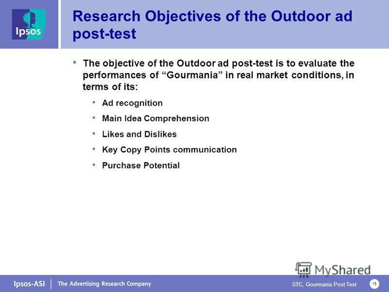 STC, Gourmania Post Test 15 Research Objectives of the Outdoor ad post-test The objective of the Outdoor ad post-test is to evaluate the performances of Gourmania in real market conditions, in terms of its: Ad recognition Main Idea Comprehension Like