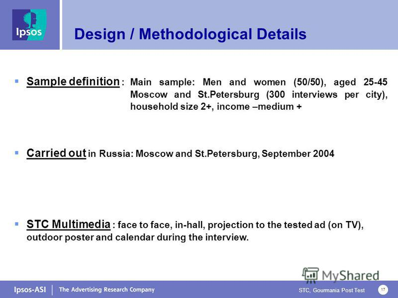 STC, Gourmania Post Test 17 Sample definition :Main sample: Men and women (50/50), aged 25-45 Moscow and St.Petersburg (300 interviews per city), household size 2+, income –medium + Carried out in Russia: Moscow and St.Petersburg, September 2004 STC