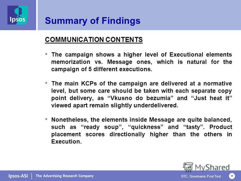 STC, Gourmania Post Test 46 Summary of Findings COMMUNICATION CONTENTS The campaign shows a higher level of Executional elements memorization vs. Message ones, which is natural for the campaign of 5 different executions. The main KCPs of the campaign