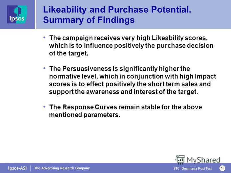 STC, Gourmania Post Test 54 Likeability and Purchase Potential. Summary of Findings The campaign receives very high Likeability scores, which is to influence positively the purchase decision of the target. The Persuasiveness is significantly higher t