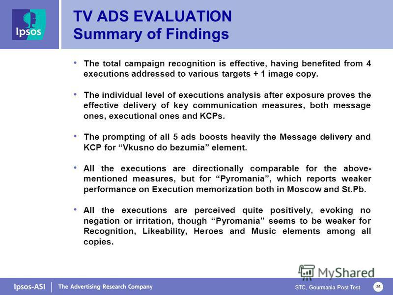 STC, Gourmania Post Test 86 TV ADS EVALUATION Summary of Findings The total campaign recognition is effective, having benefited from 4 executions addressed to various targets + 1 image copy. The individual level of executions analysis after exposure
