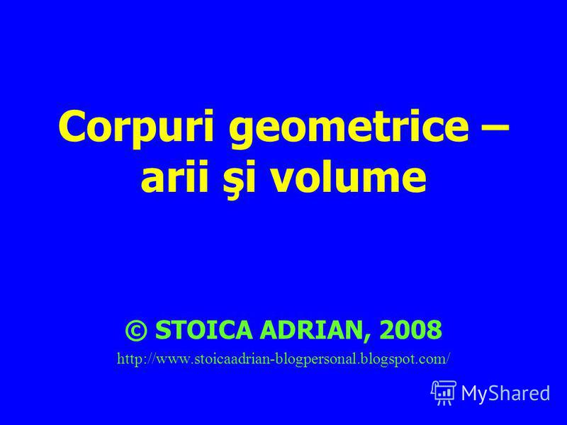Corpuri geometrice – arii şi volume © STOICA ADRIAN, 2008 http://www.stoicaadrian-blogpersonal.blogspot.com/