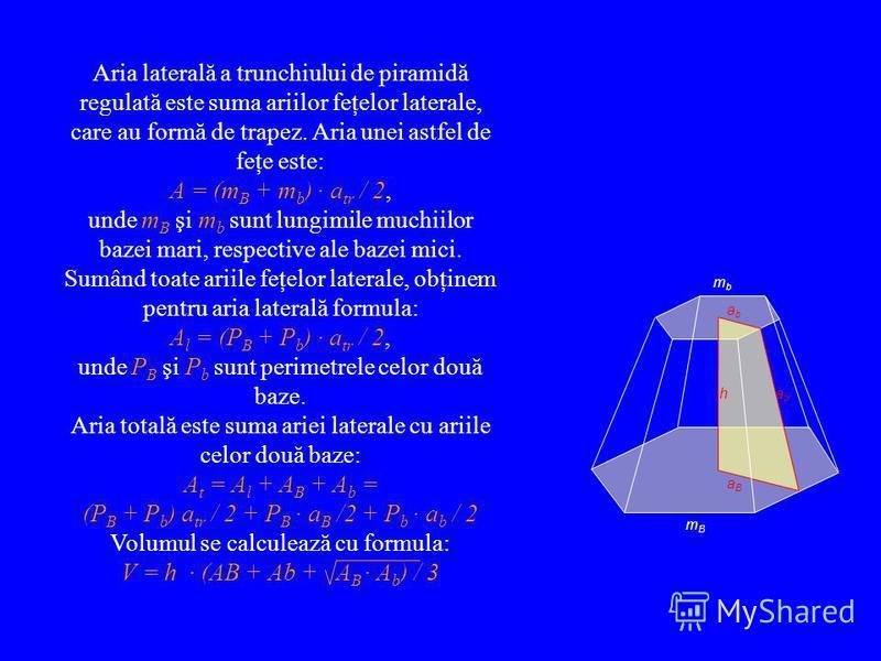 Aria laterală a trunchiului de piramidă regulată este suma ariilor feţelor laterale, care au formă de trapez. Aria unei astfel de feţe este: A = (m B + m b ) · a tr / 2, unde m B şi m b sunt lungimile muchiilor bazei mari, respective ale bazei mici.