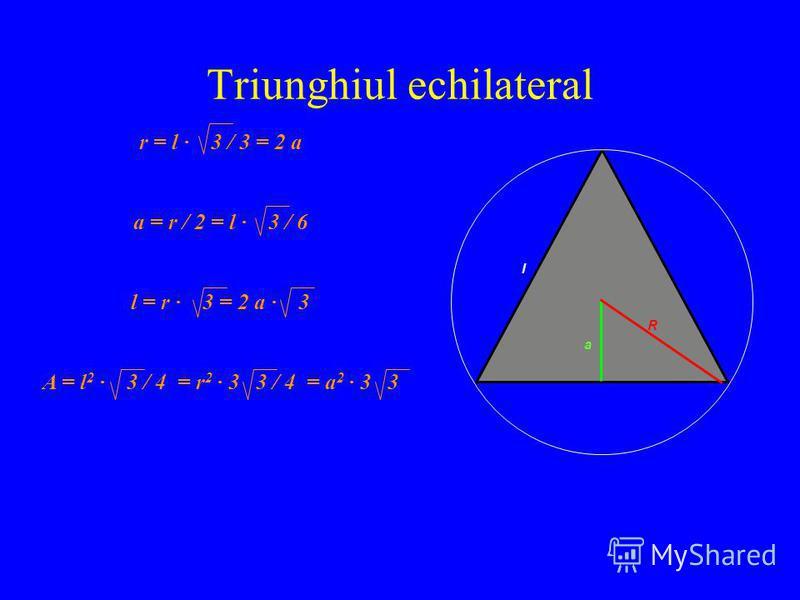 Triunghiul echilateral r = l · 3 / 3 = 2 a a = r / 2 = l · 3 / 6 l = r · 3 = 2 a · 3 A = l 2 · 3 / 4 = r 2 · 3 3 / 4 = a 2 · 3 3 l a R