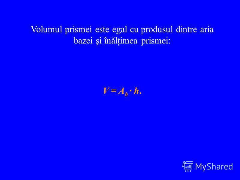 Volumul prismei este egal cu produsul dintre aria bazei şi înălţimea prismei: V = A b · h.