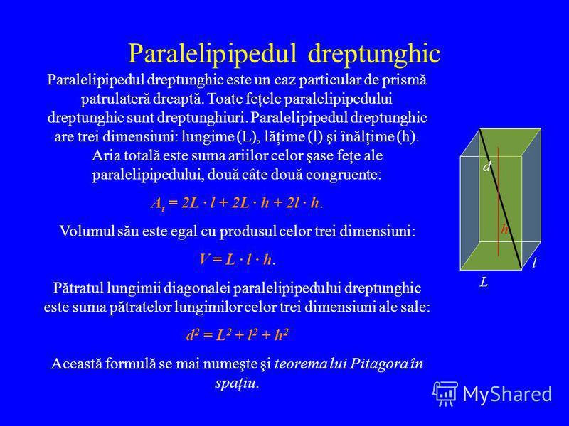 Paralelipipedul dreptunghic Paralelipipedul dreptunghic este un caz particular de prismă patrulateră dreaptă. Toate feţele paralelipipedului dreptunghic sunt dreptunghiuri. Paralelipipedul dreptunghic are trei dimensiuni: lungime (L), lăţime (l) şi î