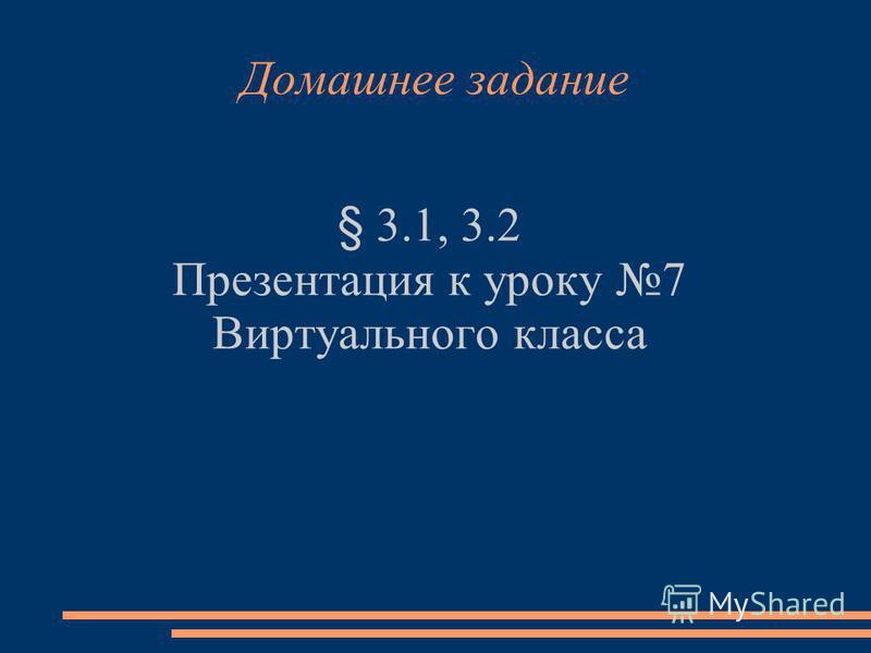 Домашнее задание § 3.1, 3.2 Презентация к уроку 7 Виртуального класса