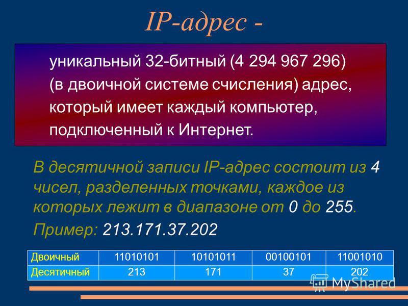 IP-адрес - В десятичной записи IP-адрес состоит из 4 чисел, разделенных точками, каждое из которых лежит в диапазоне от 0 до 255. Пример: 213.171.37.202 уникальный 32-битный (4 294 967 296) (в двоичной системе счисления) адрес, который имеет каждый к