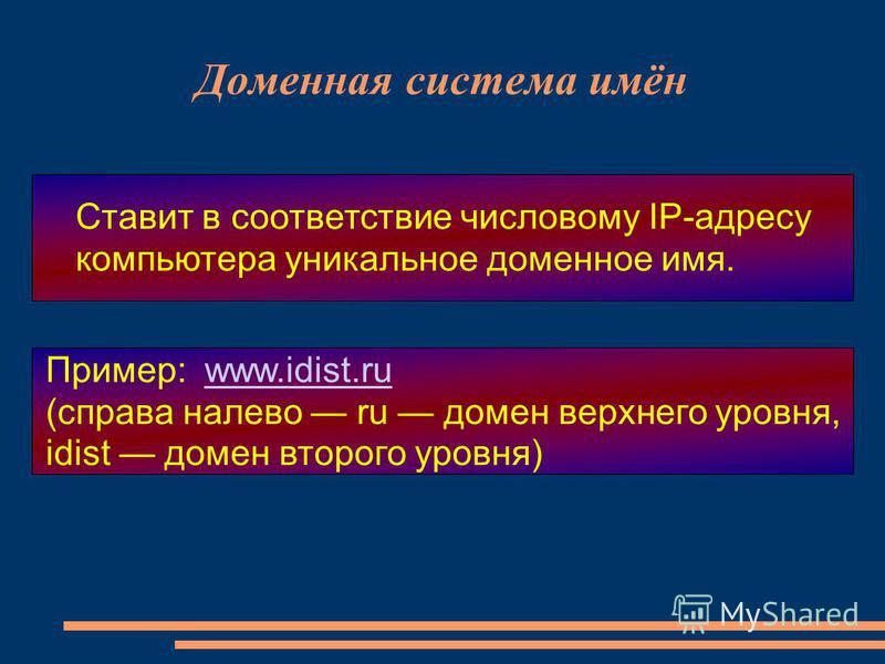 Доменная система имён Ставит в соответствие числовому IP-адресу компьютера уникальное доменное имя. Пример: www.idist.ruwww.idist.ru (справа налево ru домен верхнего уровня, idist домен второго уровня)