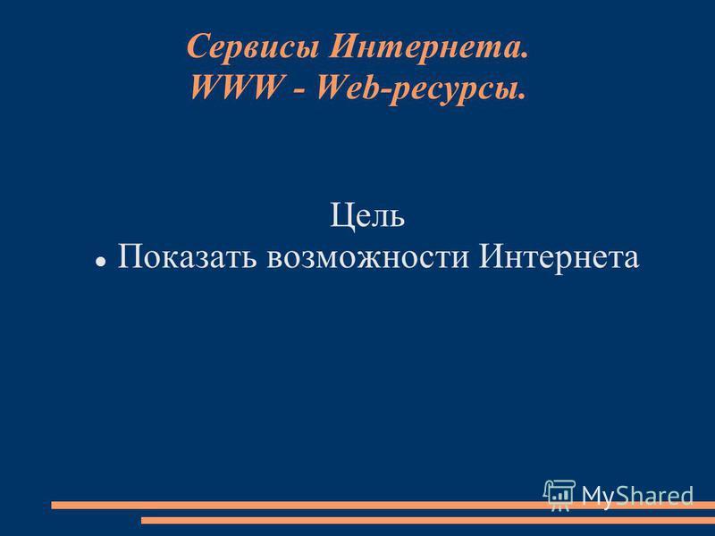 Сервисы Интернета. WWW - Web-ресурсы. Цель Показать возможности Интернета