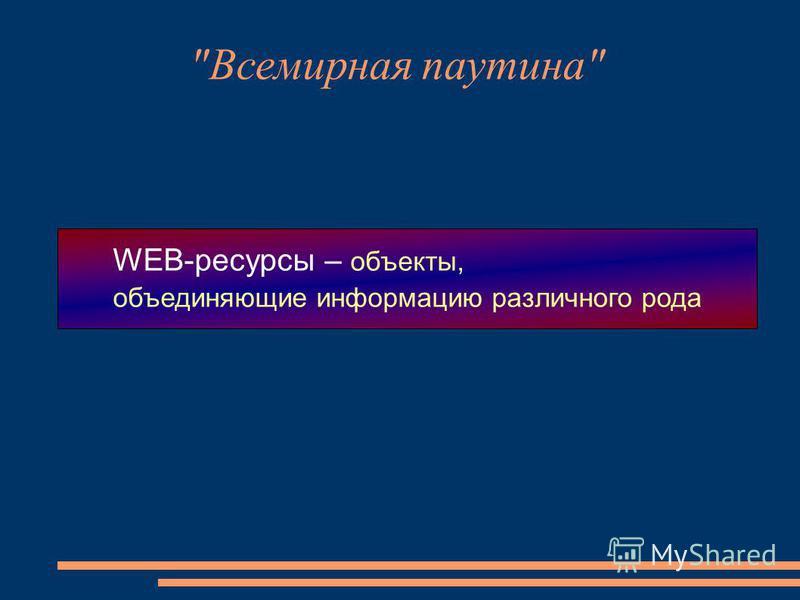 Всемирная паутина WEB-ресурсы – объекты, объединяющие информацию различного рода