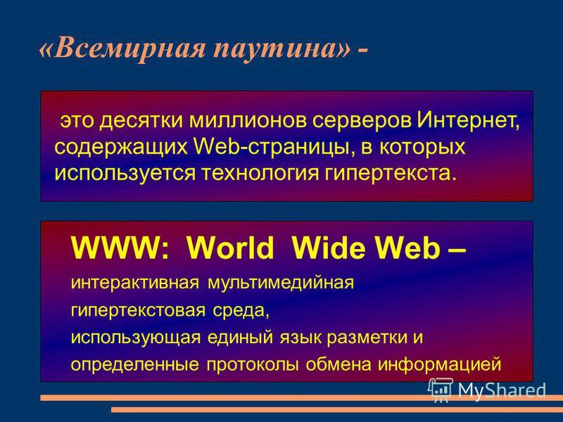 «Всемирная паутина» - это десятки миллионов серверов Интернет, содержащих Web-страницы, в которых используется технология гипертекста. WWW: World Wide Web – интерактивная мультимедийная гипертекстовая среда, использующая единый язык разметки и опреде