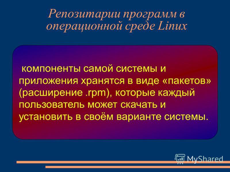 Репозитарии программ в операционной среде Linux компоненты самой системы и приложения хранятся в виде «пакетов» (расширение.rpm), которые каждый пользователь может скачать и установить в своём варианте системы.
