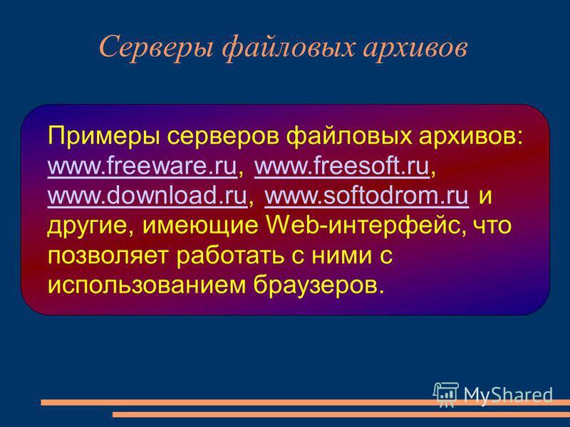 Примеры серверов файловых архивов: www.freeware.ru, www.freesoft.ru, www.download.ru, www.softodrom.ru и другие, имеющие Web-интерфейс, что позволяет работать с ними с использованием браузеров. www.freeware.ruwww.freesoft.ru www.download.ruwww.softod