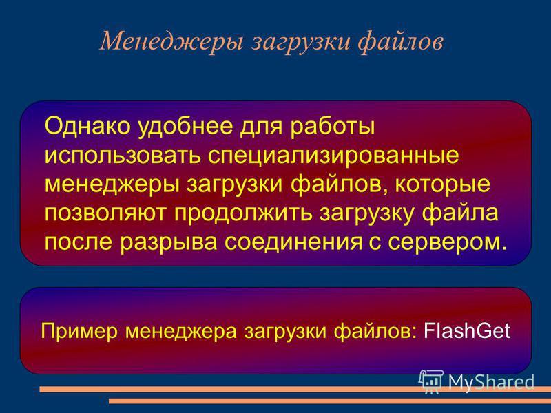 Однако удобнее для работы использовать специализированные менеджеры загрузки файлов, которые позволяют продолжить загрузку файла после разрыва соединения с сервером. Пример менеджера загрузки файлов: FlashGet Менеджеры загрузки файлов