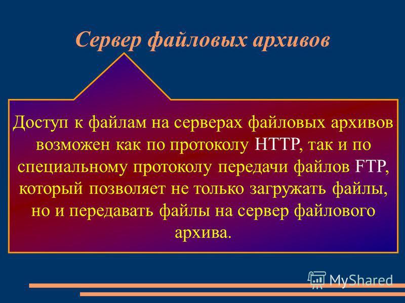 Сервер файловых архивов Доступ к файлам на серверах файловых архивов возможен как по протоколу HTTP, так и по специальному протоколу передачи файлов FTP, который позволяет не только загружать файлы, но и передавать файлы на сервер файлового архива.