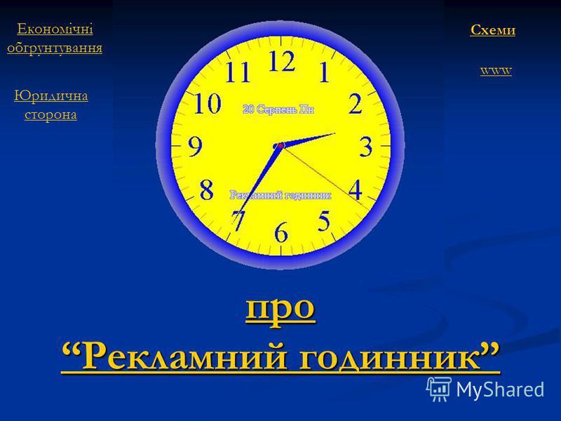 про Рекламний годинник про Рекламний годинник www Економічні обгрунтування Юридична сторона Схеми