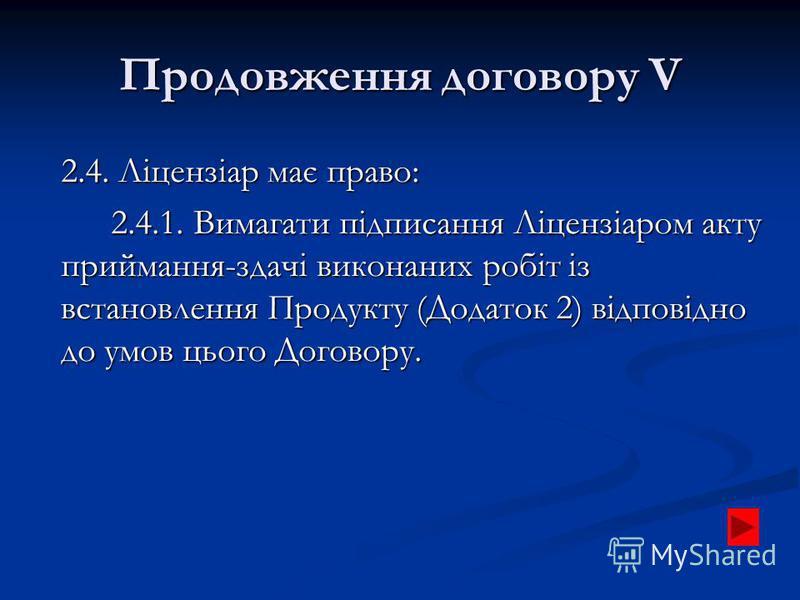 Продовження договору V 2.4. Ліцензіар має право: 2.4.1. Вимагати підписання Ліцензіаром акту приймання-здачі виконаних робіт із встановлення Продукту (Додаток 2) відповідно до умов цього Договору.