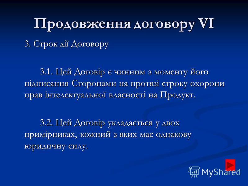Продовження договору VІ 3. Строк дії Договору 3.1. Цей Договір є чинним з моменту його підписання Сторонами на протязі строку охорони прав інтелектуальної власності на Продукт. 3.2. Цей Договір укладається у двох примірниках, кожний з яких має однако