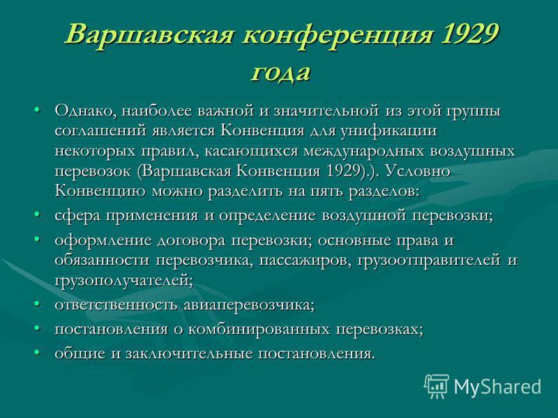 Варшавская конференция 1929 года Однако, наиболее важной и значительной из этой группы соглашений является Конвенция для унификации некоторых правил, касающихся международных воздушных перевозок (Варшавская Конвенция 1929).). Условно Конвенцию можно