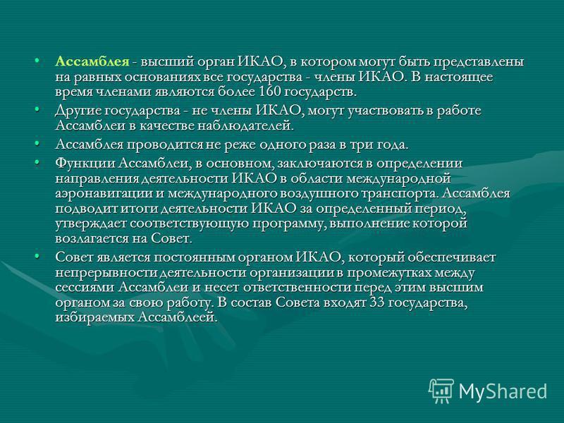 - высший органИКАО, в котором могут быть представлены на равных основаниях все государства - членыИКАО. В настоящее время членами являются более 160 государств.Ассамблея - высший органИКАО, в котором могут быть представлены на равных основаниях все г