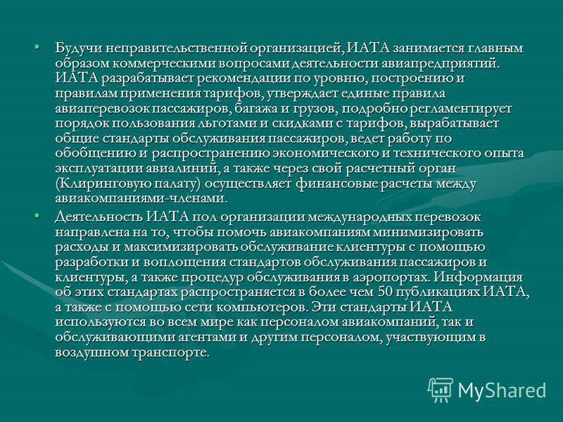 Будучи неправительственной организацией, ИАТА занимается главным образом коммерческими вопросами деятельности авиапредприятий. ИАТА разрабатывает рекомендации по уровню, построению и правилам применения тарифов, утверждает единые правила авиаперевозо