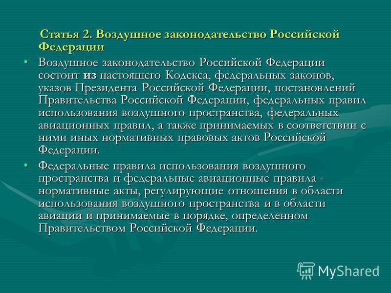 Статья 2. Воздушное законодательство Российской Федерации Статья 2. Воздушное законодательство Российской Федерации Воздушное законодательство Российской Федерации состоит из настоящего Кодекса, федеральных законов, указов Президента Российской Федер