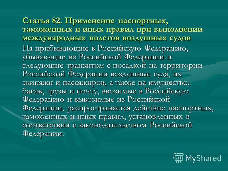 Статья 82. Применение паспортных, таможенных и иных правил при выполнении международных полетов воздушных судов Статья 82. Применение паспортных, таможенных и иных правил при выполнении международных полетов воздушных судов На прибывающие в Российску