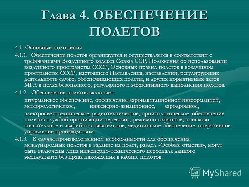 Глава 4. ОБЕСПЕЧЕНИЕ ПОЛЕТОВ 4.1. Основные положения 4.1.1. Обеспечение полетов организуется и осуществляется в соответствии с требованиями Воздушного кодекса Союза ССР, Положения об использовании воздушного пространства СССР, Основных правил полетов