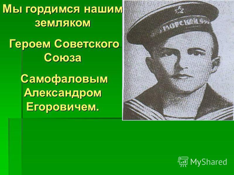 Мы гордимся нашим земляком Героем Советского Союза Героем Советского Союза Самофаловым Александром Егоровичем. Самофаловым Александром Егоровичем.