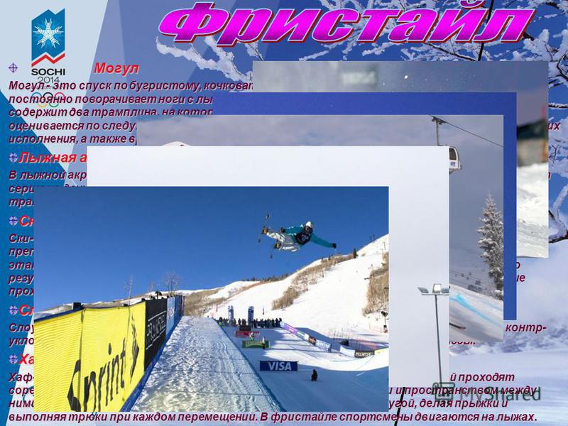 Могул Могул Могул - это спуск по бугристому, кочковатому склону. Лавируя между буграми, спортсмен постоянно поворачивает ноги с лыжами то в одну, то в другую сторону. Трасса спуска содержит два трамплина, на которых лыжник демонстрирует прыжки. Высту
