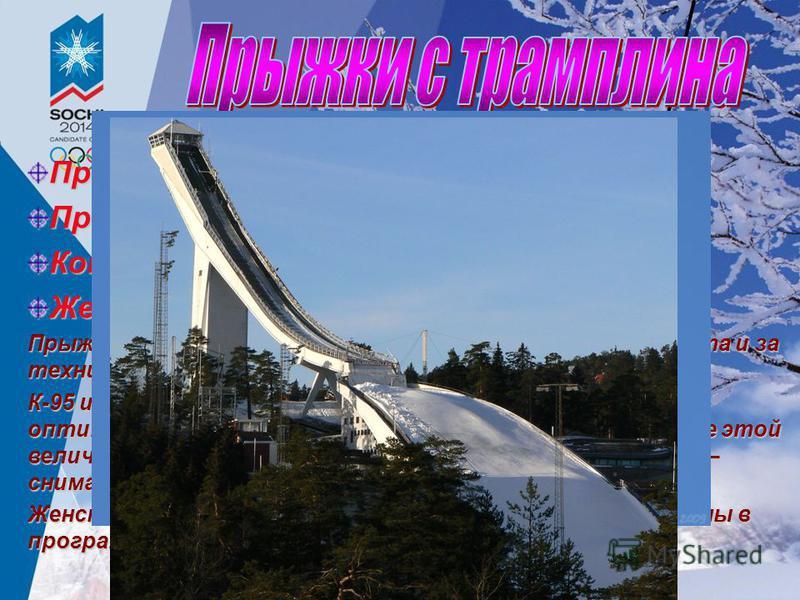 Прыжки с трамплина К-95 Прыжки с трамплина К-120 Командные прыжки с трамплина К-120 Женские прыжки с трамплина К-95 Прыжки оцениваются по сумме баллов за дальность полёта и за технику исполнения прыжка. К-95 и К-120 – это типы трамплинов. Соответстве
