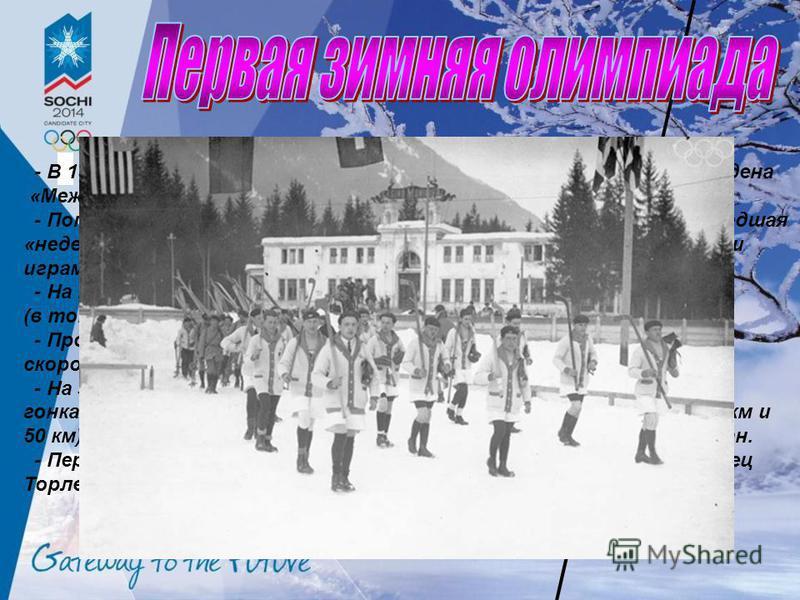 - В 1924 году в Шамони(Франция) под патронажем МОК была проведена «Международная спортивная неделя по случаю VIII Олимпиады». - Популярность проведённого события привела к тому, что прошедшая «неделя» задним числом стала называться I Зимними Олимпийс