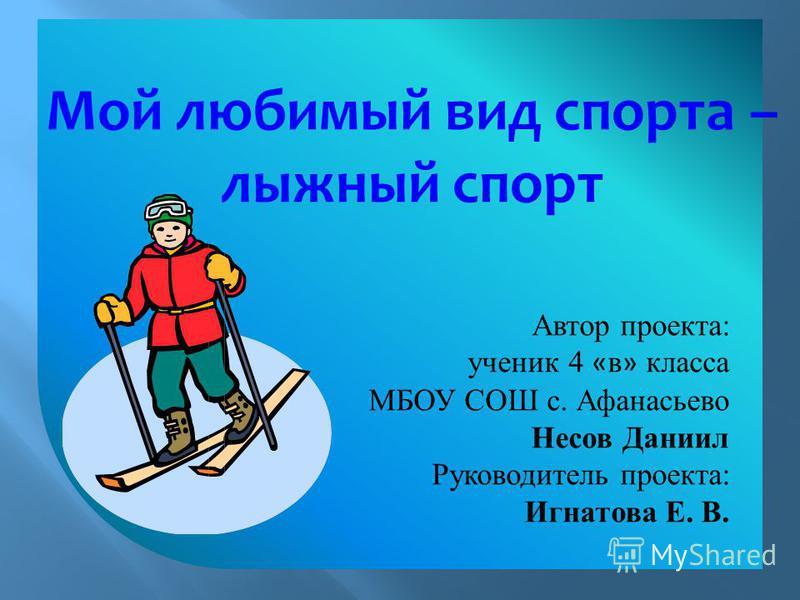 Мой любимый вид спорта – лыжный спорт Автор проекта: ученик 4 « в » класса МБОУ СОШ с. Афанасьево Несов Даниил Руководитель проекта: Игнатова Е. В.
