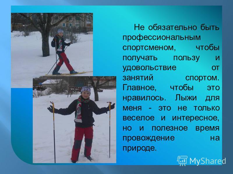 Не обязательно быть профессиональным спортсменом, чтобы получать пользу и удовольствие от занятий спортом. Главное, чтобы это нравилось. Лыжи для меня - это не только веселое и интересное, но и полезное время провождение на природе.
