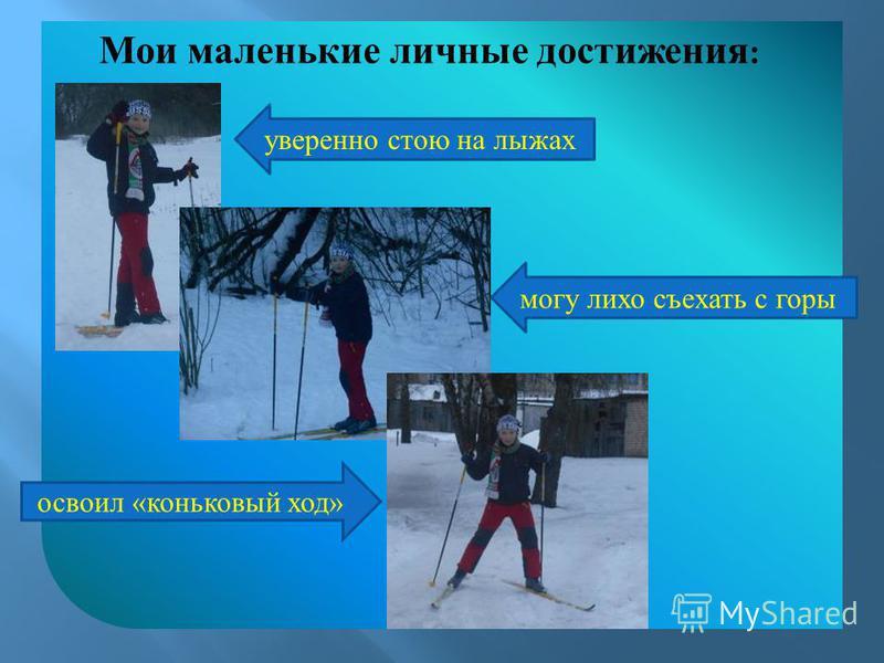 Мои маленькие личные достижения : уверенно стою на лыжах могу лихо съехать с горы освоил «коньковый ход»