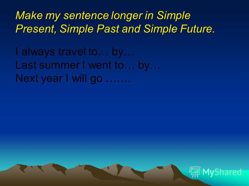 Make my sentence longer in Simple Present, Simple Past and Simple Future. I always travel to… by… Last summer I went to… by… Next year I will go …….