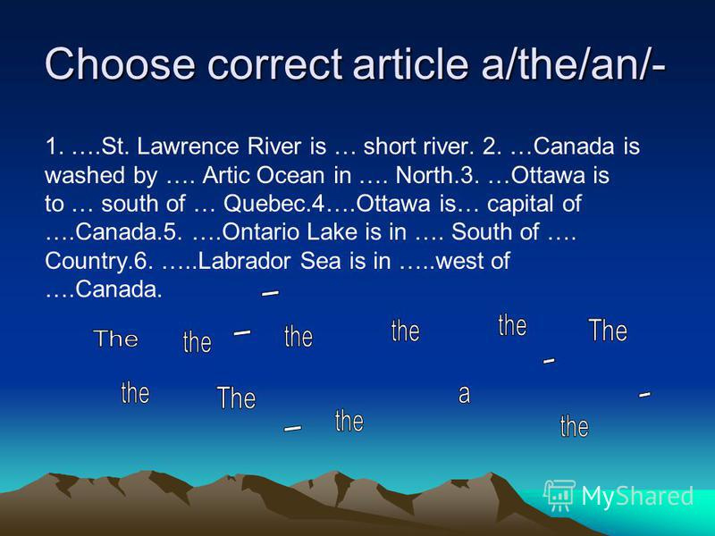 Choose correct article a/the/an/- 1. ….St. Lawrence River is … short river. 2. …Canada is washed by …. Artic Ocean in …. North.3. …Ottawa is to … south of … Quebec.4….Ottawa is… capital of ….Canada.5. ….Ontario Lake is in …. South of …. Country.6. ….