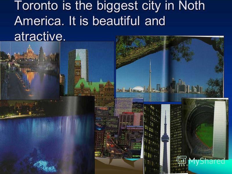 Toronto is the biggest city in Noth America. It is beautiful and atractive.