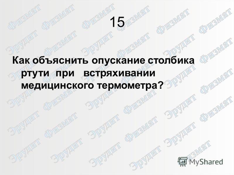 20 15 Как объяснить опускание столбика ртути при встряхивании медицинского термометра?