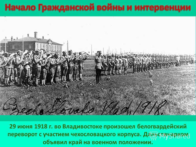 29 июня 1918 г. во Владивостоке произошел белогвардейский переворот с участием чехословацкого корпуса. Дальсовнарком объявил край на военном положении.