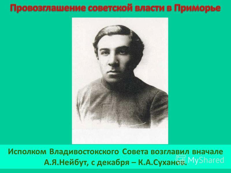 Исполком Владивостокского Совета возглавил вначале А.Я.Нейбут, с декабря – К.А.Суханов.