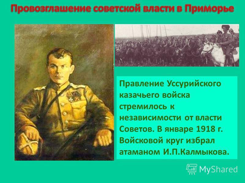 Правление Уссурийского казачьего войска стремилось к независимости от власти Советов. В январе 1918 г. Войсковой круг избрал атаманом И.П.Калмыкова.