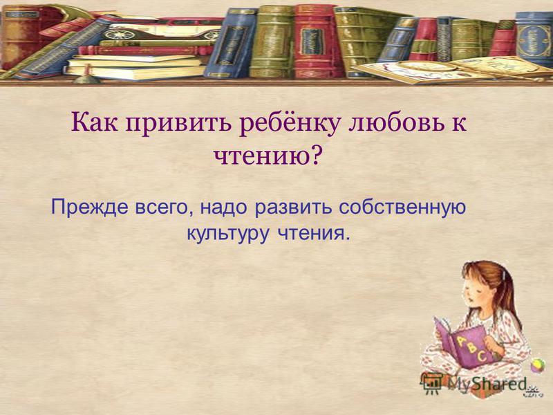 Как привить ребёнку любовь к чтению? Прежде всего, надо развить собственную культуру чтения.