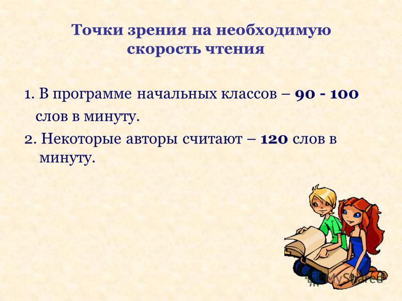 Точки зрения на необходимую скорость чтения 1. В программе начальных классов – 90 - 100 слов в минуту. 2. Некоторые авторы считают – 120 слов в минуту.